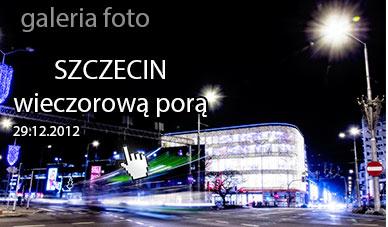 Szczecin. Fotoreportaż. 29.12.2012. Szczecin wieczorową porą czyli po Szczecinie z aparatem…